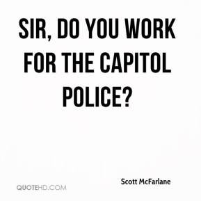 Scott McFarlane  - Sir, do you work for the Capitol Police?
