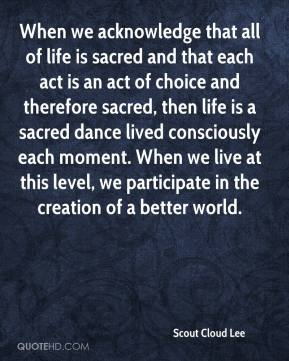 When we acknowledge that all of life is sacred and that each act is an act of choice and therefore sacred, then life is a sacred dance lived consciously each moment. When we live at this level, we participate in the creation of a better world.