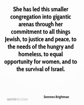 Semmes Brightman  - She has led this smaller congregation into gigantic arenas through her commitment to all things Jewish, to justice and peace, to the needs of the hungry and homeless, to equal opportunity for women, and to the survival of Israel.