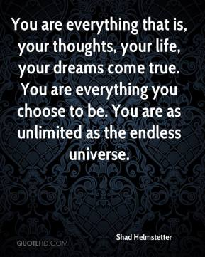 Shad Helmstetter  - You are everything that is, your thoughts, your life, your dreams come true. You are everything you choose to be. You are as unlimited as the endless universe.