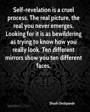 Shashi Deshpande  - Self-revelation is a cruel process. The real picture, the real you never emerges. Looking for it is as bewildering as trying to know how you really look. Ten different mirrors show you ten different faces.