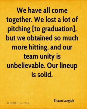 Shawn Langlois  - We have all come together. We lost a lot of pitching [to graduation], but we obtained so much more hitting, and our team unity is unbelievable. Our lineup is solid.