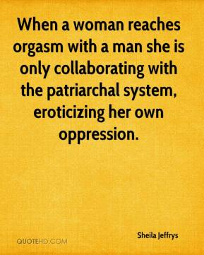 Sheila Jeffrys  - When a woman reaches orgasm with a man she is only collaborating with the patriarchal system, eroticizing her own oppression.