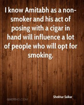 Shekhar Salkar  - I know Amitabh as a non-smoker and his act of posing with a cigar in hand will influence a lot of people who will opt for smoking.