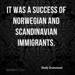 Shelly Drummond  - It was a success of Norwegian and Scandinavian immigrants.