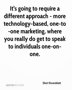 Sheri Rosenblatt  - It's going to require a different approach - more technology-based, one-to-one marketing, where you really do get to speak to individuals one-on-one.
