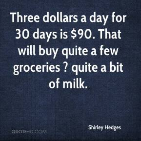 Shirley Hedges  - Three dollars a day for 30 days is $90. That will buy quite a few groceries ? quite a bit of milk.