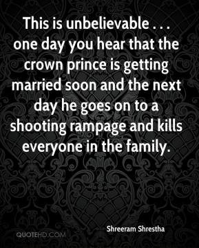 Shreeram Shrestha  - This is unbelievable . . . one day you hear that the crown prince is getting married soon and the next day he goes on to a shooting rampage and kills everyone in the family.