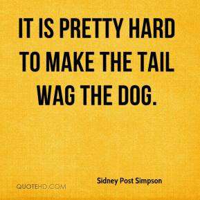Sidney Post Simpson  - It is pretty hard to make the tail wag the dog.