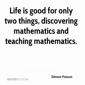 Simeon Poisson - Life is good for only two things, discovering mathematics and teaching mathematics.
