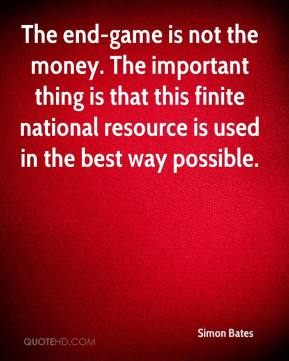 Simon Bates  - The end-game is not the money. The important thing is that this finite national resource is used in the best way possible.