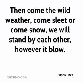 Then come the wild weather, come sleet or come snow, we will stand by each other, however it blow.