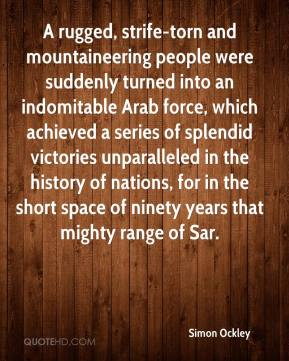 Simon Ockley  - A rugged, strife-torn and mountaineering people were suddenly turned into an indomitable Arab force, which achieved a series of splendid victories unparalleled in the history of nations, for in the short space of ninety years that mighty range of Sar.