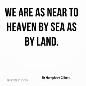 Sir Humphrey Gilbert  - We are as near to heaven by sea as by land.