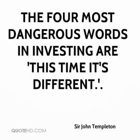 Sir John Templeton  - The four most dangerous words in investing are 'This time it's different.'.