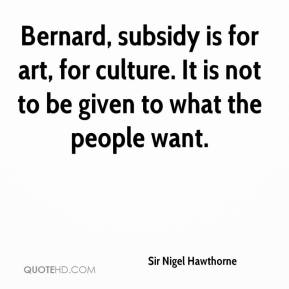 Sir Nigel Hawthorne  - Bernard, subsidy is for art, for culture. It is not to be given to what the people want.