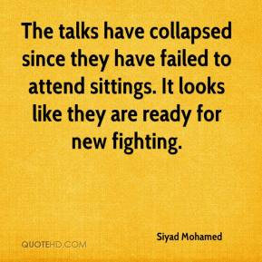 Siyad Mohamed  - The talks have collapsed since they have failed to attend sittings. It looks like they are ready for new fighting.