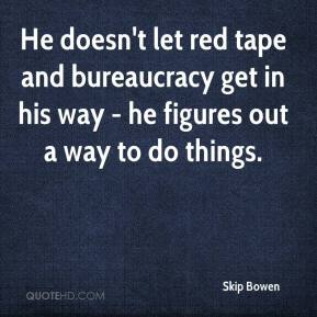 Skip Bowen  - He doesn't let red tape and bureaucracy get in his way - he figures out a way to do things.