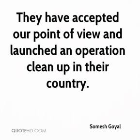 Somesh Goyal  - They have accepted our point of view and launched an operation clean up in their country.