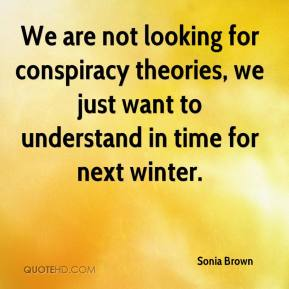 Sonia Brown  - We are not looking for conspiracy theories, we just want to understand in time for next winter.