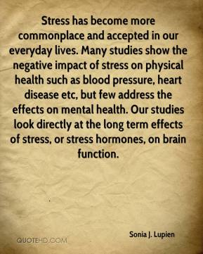 Sonia J. Lupien  - Stress has become more commonplace and accepted in our everyday lives. Many studies show the negative impact of stress on physical health such as blood pressure, heart disease etc, but few address the effects on mental health. Our studies look directly at the long term effects of stress, or stress hormones, on brain function.