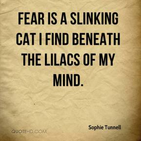 Sophie Tunnell  - Fear is a slinking cat I find beneath the lilacs of my mind.