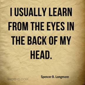 Spencer B. Longmore  - I usually learn from the eyes in the back of my head.