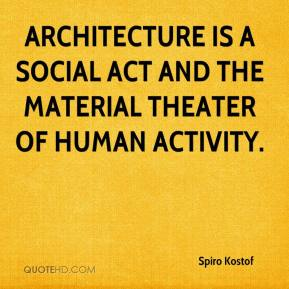 Spiro Kostof  - Architecture is a social act and the material theater of human activity.