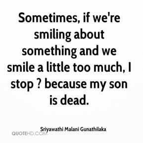 Sriyawathi Malani Gunathilaka  - Sometimes, if we're smiling about something and we smile a little too much, I stop ? because my son is dead.