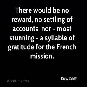 Stacy Schiff  - There would be no reward, no settling of accounts, nor - most stunning - a syllable of gratitude for the French mission.