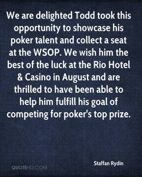 Staffan Rydin  - We are delighted Todd took this opportunity to showcase his poker talent and collect a seat at the WSOP. We wish him the best of the luck at the Rio Hotel & Casino in August and are thrilled to have been able to help him fulfill his goal of competing for poker's top prize.