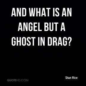 And what is an angel but a ghost in drag?