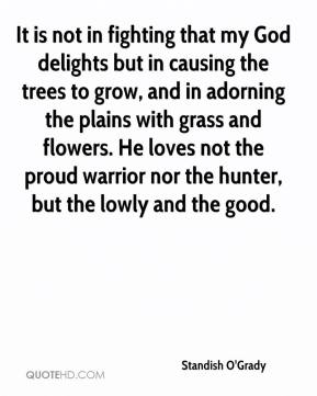Standish O'Grady  - It is not in fighting that my God delights but in causing the trees to grow, and in adorning the plains with grass and flowers. He loves not the proud warrior nor the hunter, but the lowly and the good.