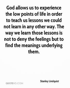 God allows us to experience the low points of life in order to teach us lessons we could not learn in any other way. The way we learn those lessons is not to deny the feelings but to find the meanings underlying them.