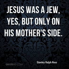 Stanley Ralph Ross  - Jesus was a Jew, yes, but only on his mother's side.