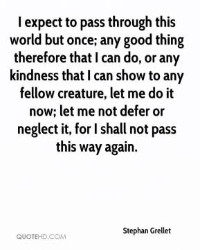 Stephan Grellet  - I expect to pass through this world but once; any good thing therefore that I can do, or any kindness that I can show to any fellow creature, let me do it now; let me not defer or neglect it, for I shall not pass this way again.