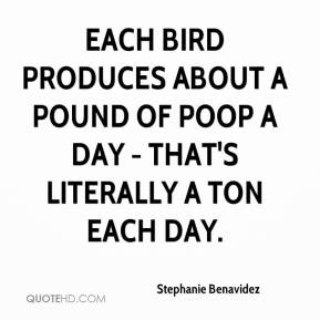 Stephanie Benavidez  - Each bird produces about a pound of poop a day - that's literally a ton each day.