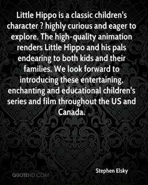 Stephen Elsky  - Little Hippo is a classic children's character ? highly curious and eager to explore. The high-quality animation renders Little Hippo and his pals endearing to both kids and their families. We look forward to introducing these entertaining, enchanting and educational children's series and film throughout the US and Canada.