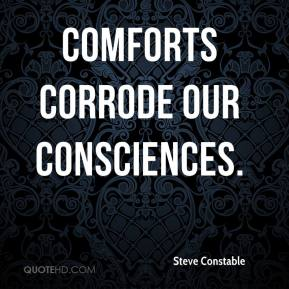 Steve Constable  - Comforts corrode our consciences.