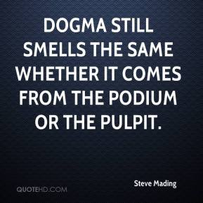 Steve Mading  - Dogma still smells the same whether it comes from the podium or the pulpit.