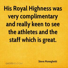 Steve Moneghetti  - His Royal Highness was very complimentary and really keen to see the athletes and the staff which is great.
