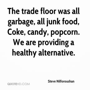 Steve Nilforoushan  - The trade floor was all garbage, all junk food, Coke, candy, popcorn. We are providing a healthy alternative.