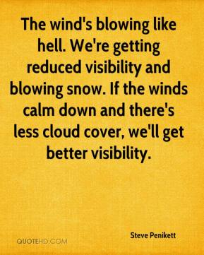 Steve Penikett  - The wind's blowing like hell. We're getting reduced visibility and blowing snow. If the winds calm down and there's less cloud cover, we'll get better visibility.