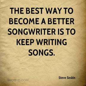 Steve Seskin  - The best way to become a better songwriter is to keep writing songs.