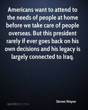 Steven Wayne  - Americans want to attend to the needs of people at home before we take care of people overseas. But this president rarely if ever goes back on his own decisions and his legacy is largely connected to Iraq.