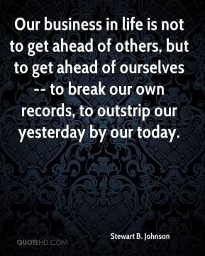 Stewart B. Johnson  - Our business in life is not to get ahead of others, but to get ahead of ourselves -- to break our own records, to outstrip our yesterday by our today.