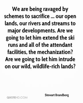 Stewart Brandborg  - We are being ravaged by schemes to sacrifice ... our open lands, our rivers and streams to major developments. Are we going to let him extend the ski runs and all of the attendant facilities, the mechanization? Are we going to let him intrude on our wild, wildlife-rich lands?