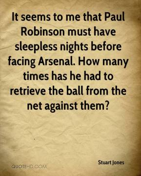 Stuart Jones  - It seems to me that Paul Robinson must have sleepless nights before facing Arsenal. How many times has he had to retrieve the ball from the net against them?