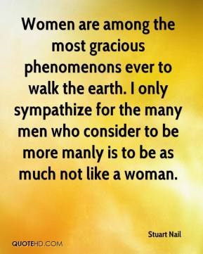 Stuart Nail  - Women are among the most gracious phenomenons ever to walk the earth. I only sympathize for the many men who consider to be more manly is to be as much not like a woman.