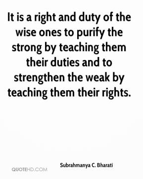 It is a right and duty of the wise ones to purify the strong by teaching them their duties and to strengthen the weak by teaching them their rights.